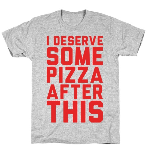 I Deserve Some Pizza After This Mens/Unisex T-Shirt