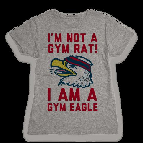 I'm Not a Gym Rat! I Am a Gym EAGLE Womens T-Shirt
