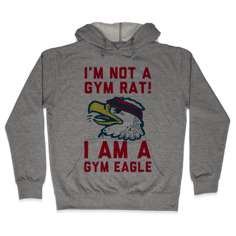 I'm Not a Gym Rat! I Am a Gym EAGLE Hooded Sweatshirt