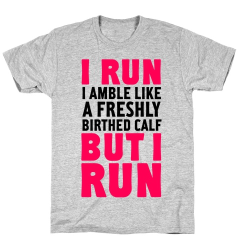 I Run Like A Freshly Birthed Calf, But I Run T-Shirt