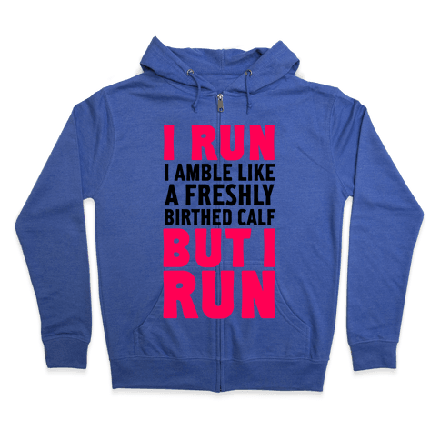 I Run Like A Freshly Birthed Calf, But I Run Zip Hoodie