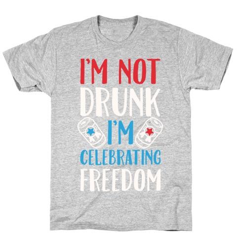 I'm not Drunk I'm Celebrating Freedom T-Shirt