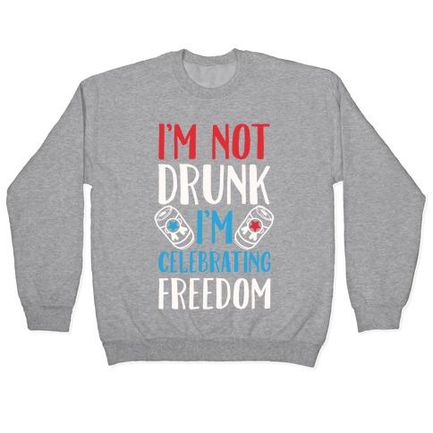 I'm not Drunk I'm Celebrating Freedom Pullover