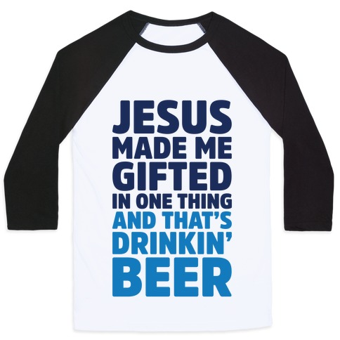 Jesus Made Me Gifted in Drinking Beer Baseball Tee