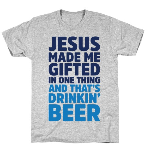 Jesus Made Me Gifted in Drinking Beer T-Shirt