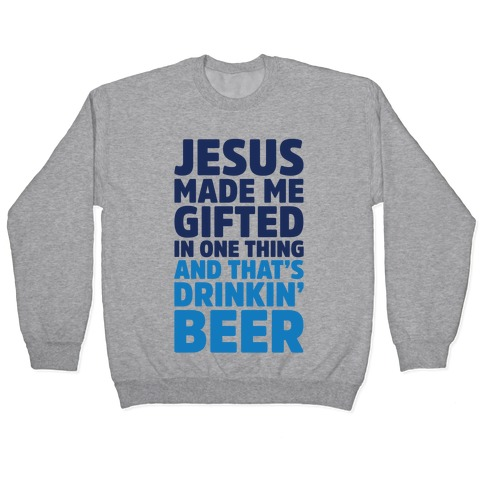 Jesus Made Me Gifted in Drinking Beer Pullover
