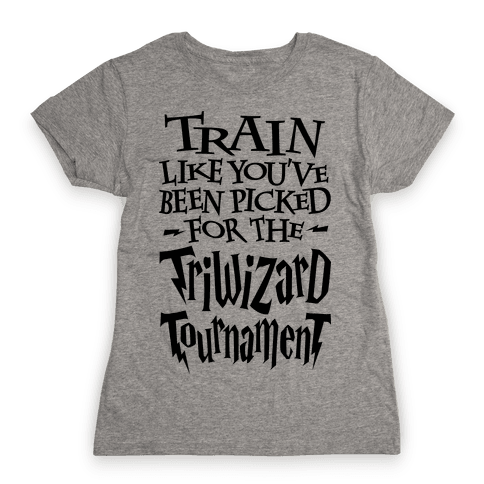 Train Like You've Been Picked For The Triwizard Tournament Womens T-Shirt
