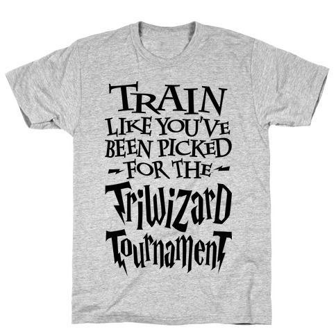 Train Like You've Been Picked For The Triwizard Tournament T-Shirt