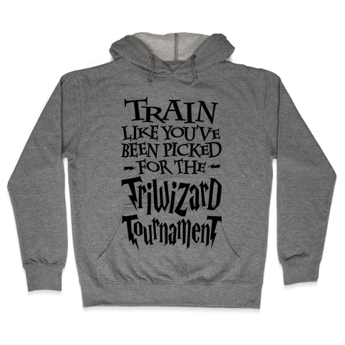 Train Like You've Been Picked For The Triwizard Tournament Hooded Sweatshirt