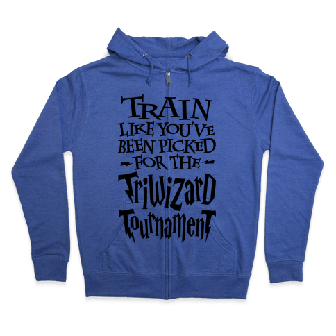 Train Like You've Been Picked For The Triwizard Tournament Zip Hoodie