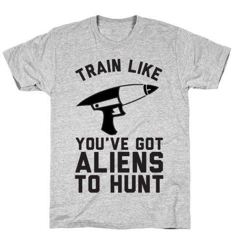 Train Like You've Got Aliens To Hunt T-Shirt