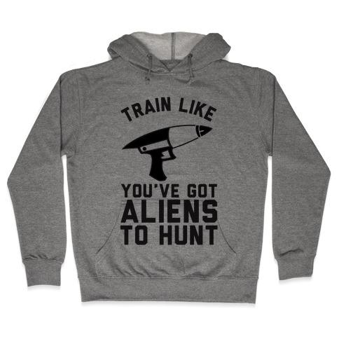 Train Like You've Got Aliens To Hunt Hooded Sweatshirt