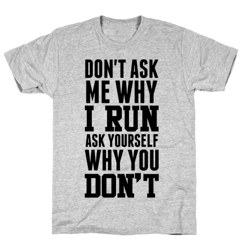 Don't Ask Me Why I Run Mens T-Shirt