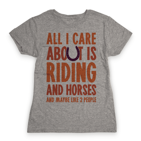 All I Care About Is Riding & Horses (& Maybe Like 2 People) Womens T-Shirt