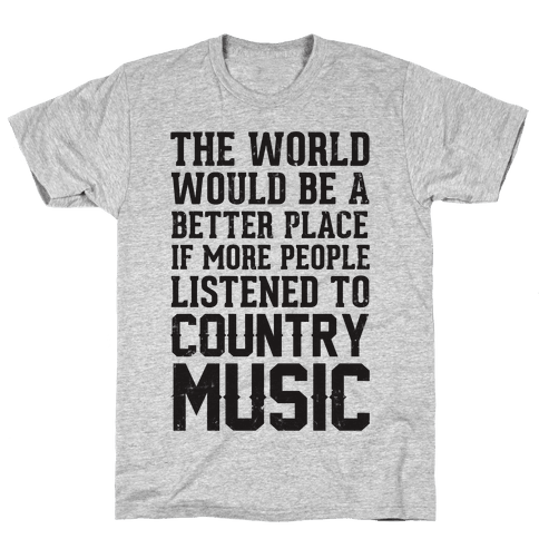 The World Would Be A Better PLace If More People Listened To Country Music Mens T-Shirt