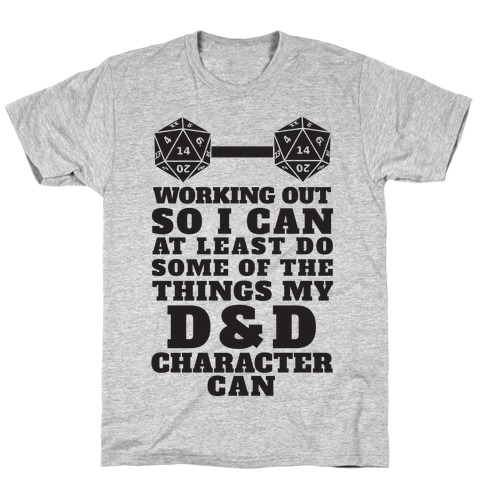 Working Out So I Can Do At Least Some Of The Thing My D&D Character Can T-Shirt