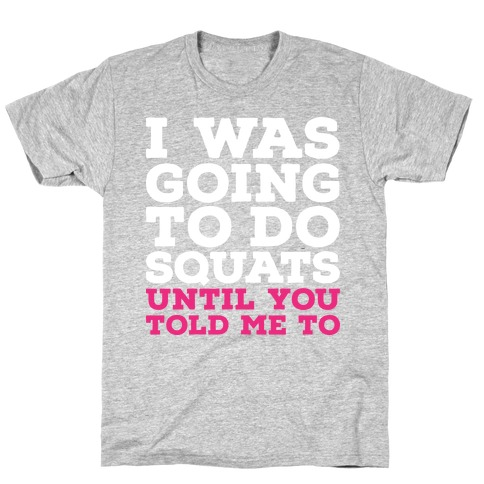 I Was Going to Do Squats Until You Told Me to T-Shirt