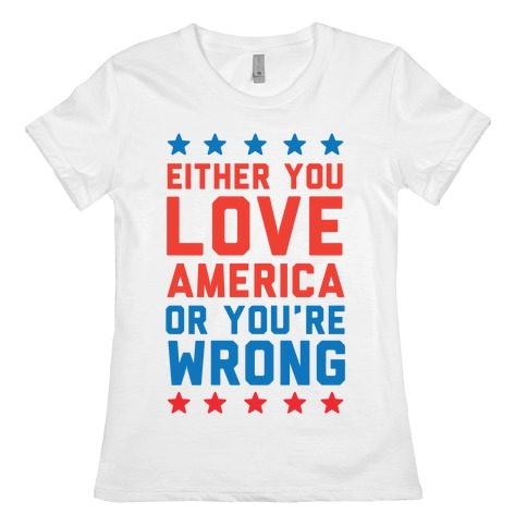 Either You Love America Or You're Wrong Womens T-Shirt