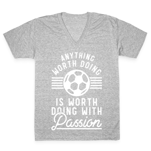 Anything Worth Doing is Worth Doing With Passion Soccer V-Neck Tee Shirt