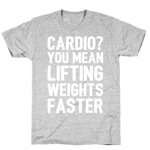 Cardio You Mean Lifting Weights Faster White Font T-Shirt