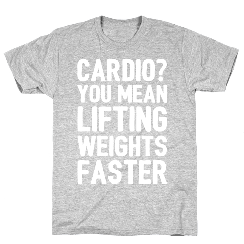 Cardio You Mean Lifting Weights Faster White Font Mens T-Shirt