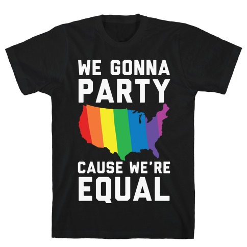 We Gonna Party Cause We're Equal T-Shirt