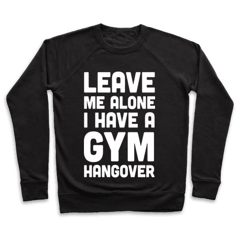 Leave Me Alone I Have A Gym Hangover Pullover