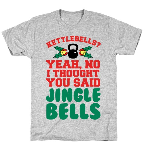 Kettlebells? I Thought You Said Jinglebells T-Shirt