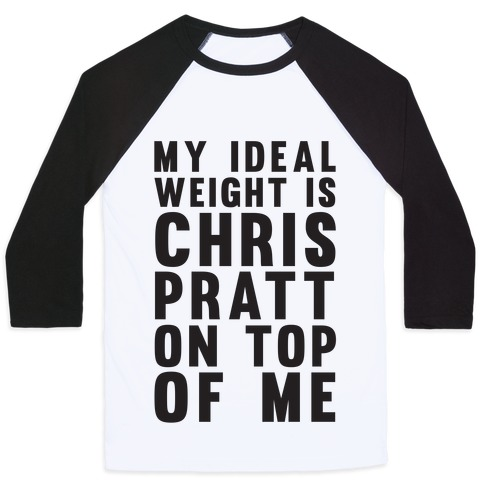 My Ideal Weight Is Chris Pratt On Top Of Me Baseball Tee