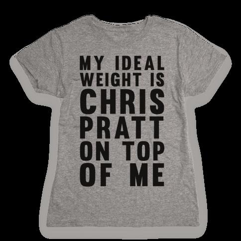 My Ideal Weight Is Chris Pratt On Top Of Me Womens T-Shirt