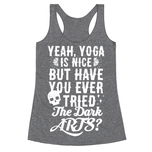 Yeah Yoga Is Nice But Have You Ever Tried The Dark Arts? Racerback Tank Top
