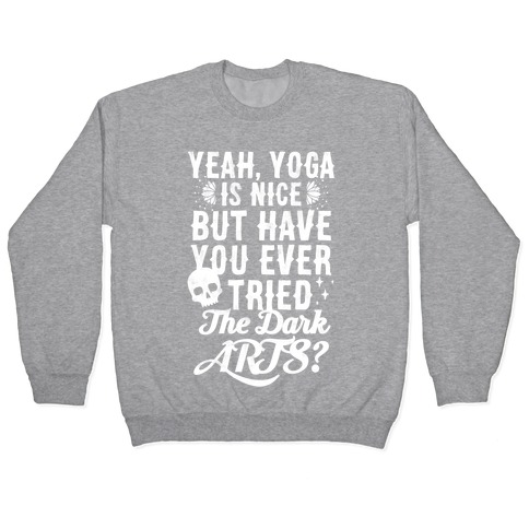 Yeah Yoga Is Nice But Have You Ever Tried The Dark Arts? Pullover