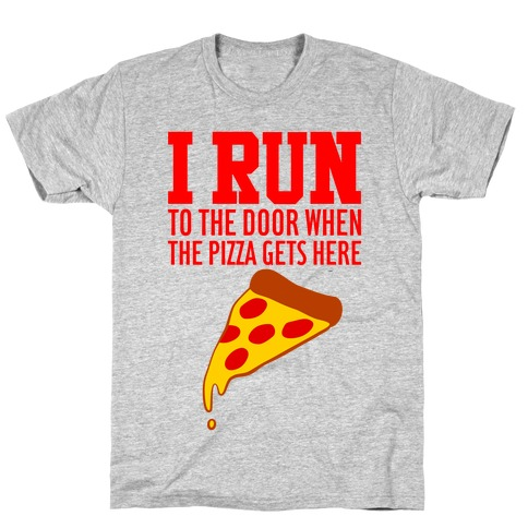I RUN (To The Door When The Pizza Gets Here) T-Shirt