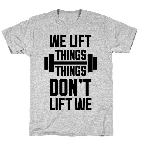 We Lift Things, Things Don't Lift We T-Shirt