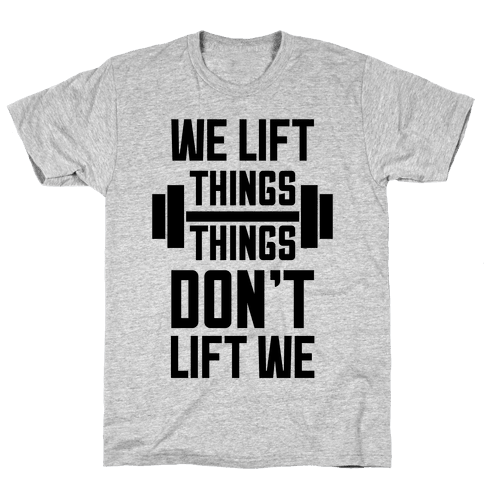 We Lift Things, Things Don't Lift We Mens T-Shirt