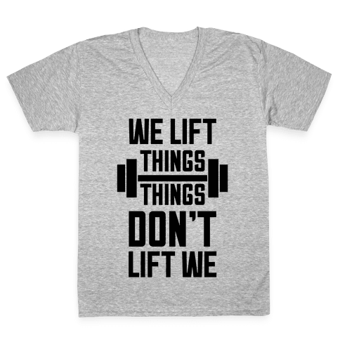 We Lift Things, Things Don't Lift We V-Neck Tee Shirt