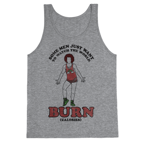 Some Men Just Want To Watch The World Burn Calories  Tank Top