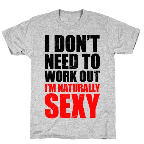 I Don't Need To Work Out (tank) T-Shirt