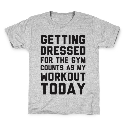 Getting Dressed For The Gym Counts As My Workout Today Kids T-Shirt