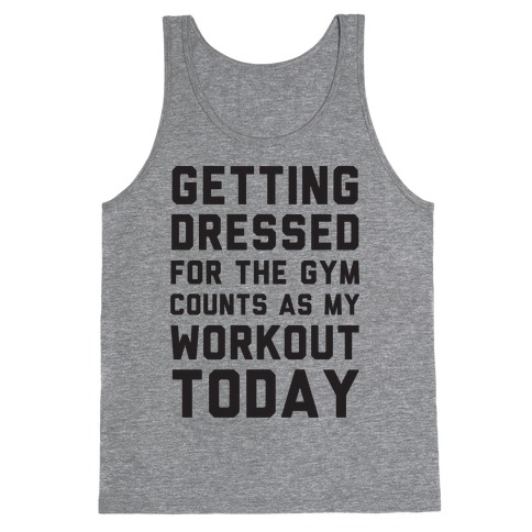 Getting Dressed For The Gym Counts As My Workout Today Tank Top