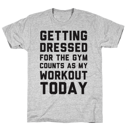 Getting Dressed For The Gym Counts As My Workout Today Mens T-Shirt
