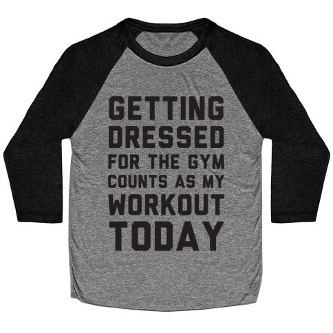Getting Dressed For The Gym Counts As My Workout Today Baseball Tee