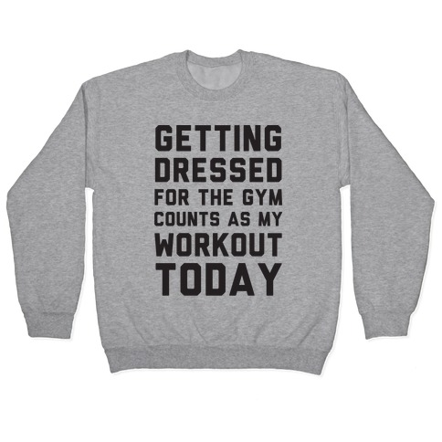 Getting Dressed For The Gym Counts As My Workout Today Pullover