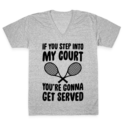 If You Step Into My Court, You're Gonna Get Served V-Neck Tee Shirt