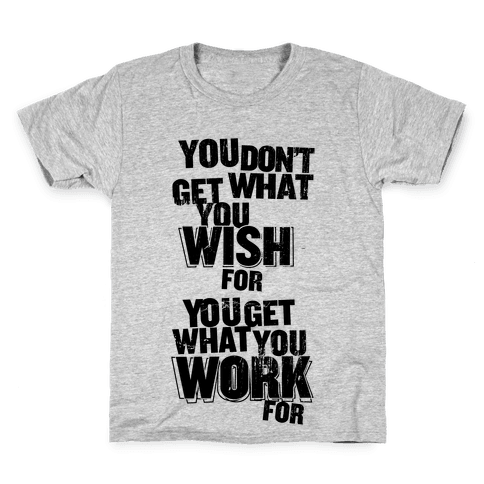 You Get What You Work For Kids T-Shirt