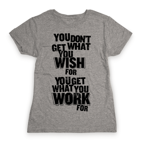 You Get What You Work For Womens T-Shirt