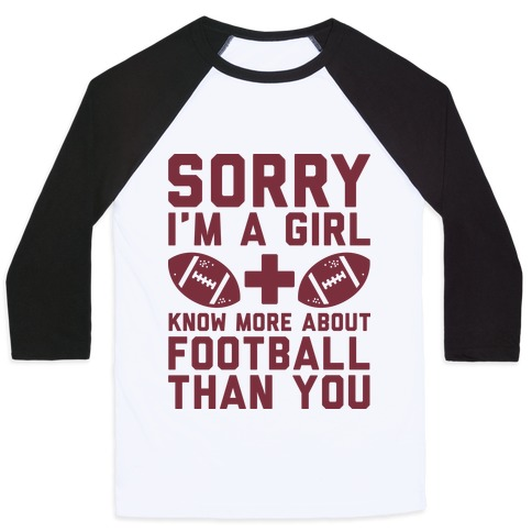 Sorry I'm a Girl and Know More About Football Than You Baseball Tee