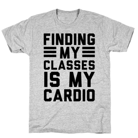 Finding My Classes Is My Cardio T-Shirt