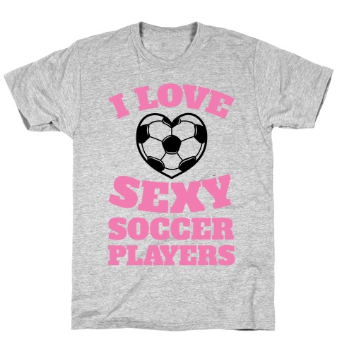 I Love Sexy Soccer Players T-Shirt