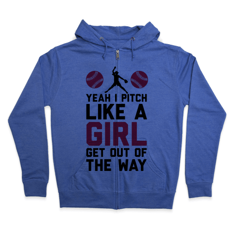 Yeah I Pitch Like A Girl, Get Out Of My Way Zip Hoodie